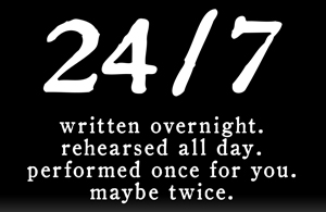 24/7 Written overnight. Rehearsed all day. Performed once for you.